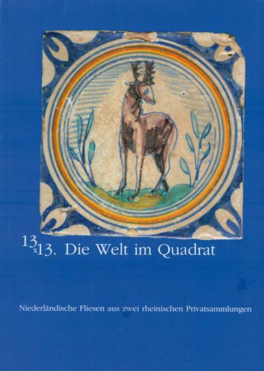 13 x 13. Die Welt im Quadrat. Niederländische Fliesen aus zwei rheinischen Privatsammlungen.