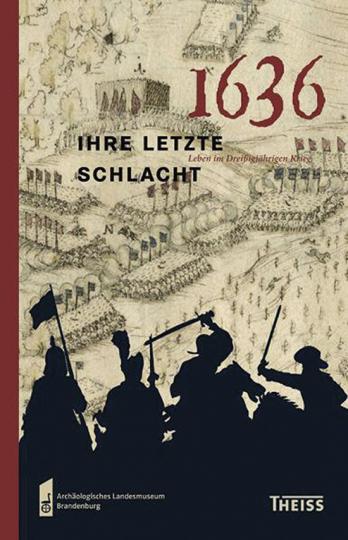 1636 - Ihre letzte Schlacht. Leben im Dreißigjährigen Krieg.