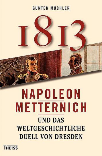1813. Napoleon, Metternich und das weltgeschichtliche Duell von Dresden.