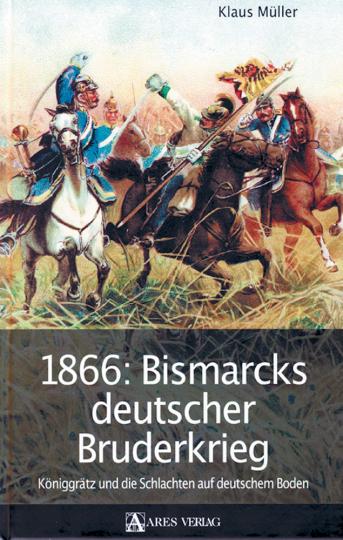 1866 - Bismarcks deutscher Bruderkrieg - Königgrätz und die Schlachten auf deutschem Boden