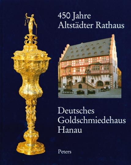 450 Jahre Altstädter Rathaus. Deutsches Goldschmiedehaus Hanau.