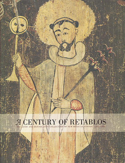 A Century of Retablos. The Janis and Dennis Lyon Collection of New Mexican Santos, 1780-1880.