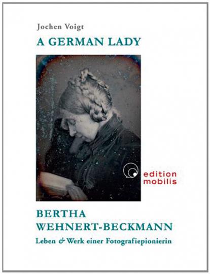 A German Lady. Bertha Wehnert-Beckmann. Leben & Werk einer Fotografiepionierin.