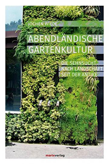 Abendländische Gartenkultur. Die Sehnsucht nach Landschaft seit der Antike.