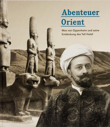 Abenteuer Orient. Max von Oppenheim und seine Entdeckung des Tell Halaf.