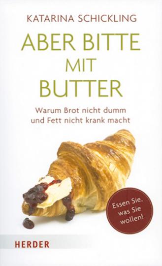 Aber bitte mit Butter - Warum Brot nicht dumm und Fett nicht krank macht