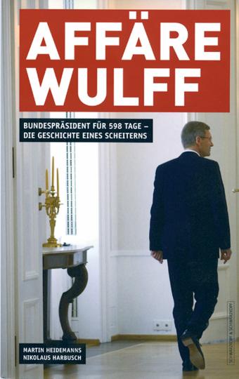 Affäre Wulff - Bundespräsident für 598 Tage - Die Geschichte eines Scheiterns