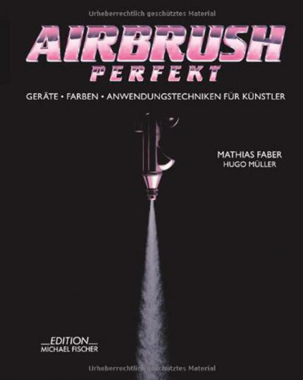 Airbrush Perfekt. Geräte, Farben und Anwendungstechniken für Künstler.
