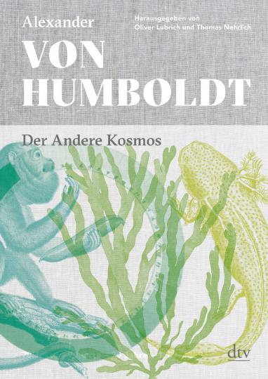 Alexander von Humboldt. Der Andere Kosmos. 70 Texte, 70 Orte, 70 Jahre. 1789 - 1859.