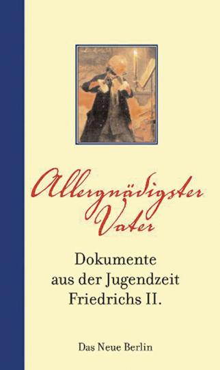 Allergnädigster Vater. Dokumente aus der Jugendzeit Friedrichs II.