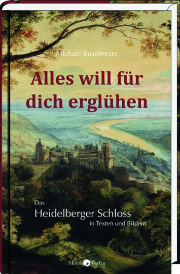 Alles will für dich erglühen. Das Heidelberger Schloss in Texten und Bildern.
