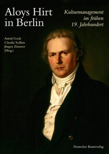 Aloys Hirt in Berlin. Kulturmanagement im frühen 19. Jahrhundert.