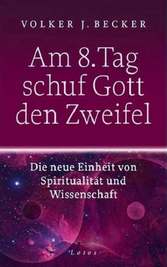 Am 8. Tag schuf Gott den Zweifel - Die neue Einheit von Spiritualität und Wissenschaft
