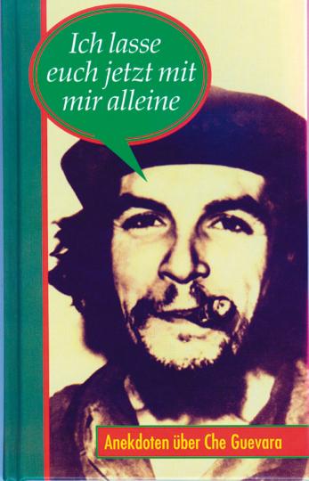 Anekdoten über Che Guevara - Ich lasse euch jetzt mit mir alleine