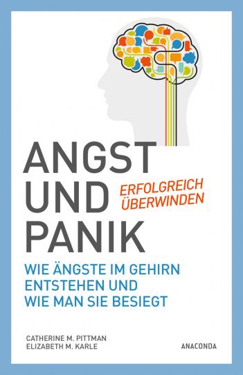 Angst und Panik erfolgreich überwinden. Wie Ängste im Gehirn entstehen und wie man sie besiegt.