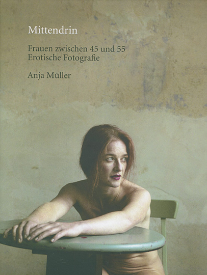 Anja Müller. Mittendrin. Frauen zwischen 45 und 55. Erotische Fotografie.