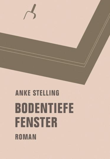 Anke Stelling. Bodentiefe Fenster. Roman.