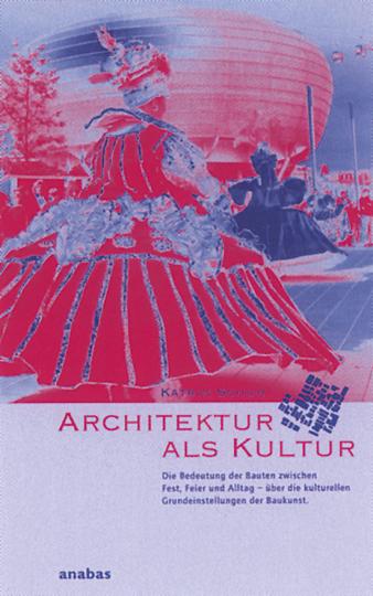 Architektur als Kultur - Die Bedeutung der Bauten zwischen Fest, Feier und Alltag über die kultuellen Grundlagen der Baukunst