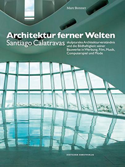 Architektur ferner Welten Santiago Calatravas skulpturales Architekturverständnis und die Bildhaftigkeit seiner Bauwerke in Werbung, Film, Musik, Computerspiel und Mode.