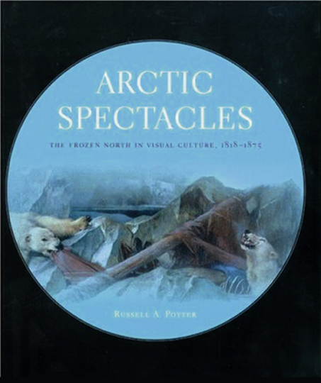 Arctic Spectacles. The Frozen North in Visual Culture 1818-1875.