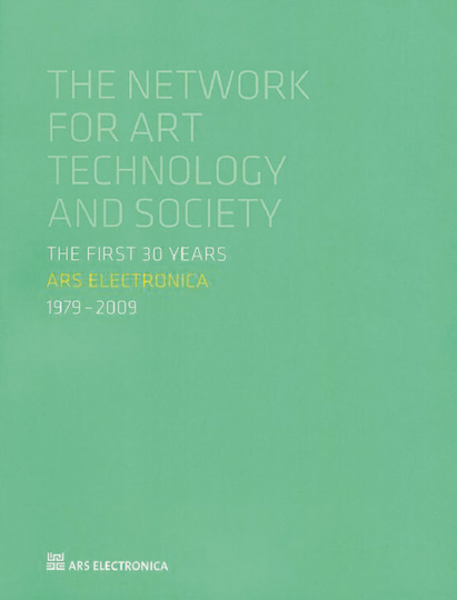 Ars Electronica 1979-2009 Die ersten 30 Jahre. Netzwerk für Kunst, Technologie und Gesellschaft.