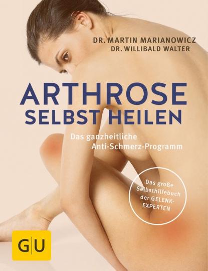 Arthrose selbst heilen - Das ganzheitliche Anti-Schmerz-Programm