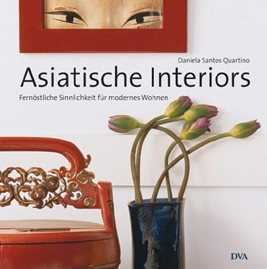 Asiatische Interiors. Fernöstliche Sinnlichkeit für modernes Wohnen