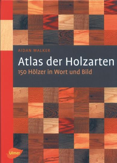 Atlas der Holzarten - 150 Hölzer in Wort und Bild