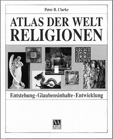 Atlas der Weltreligionen. Entstehung, Glaubensinhalte, Entwicklung.