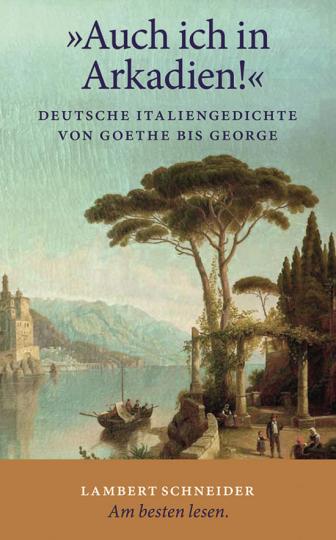 »Auch ich in Arkadien!« Deutsche Italiengedichte von Goethe bis George.