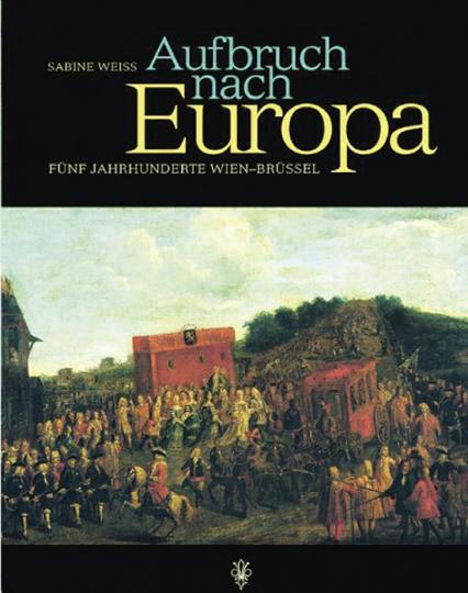 Aufbruch nach Europa. Fünf Jahrhunderte Wien - Brüssel.