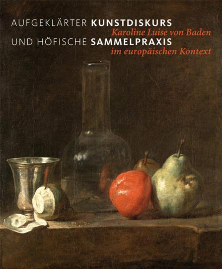 Aufgeklärter Kunstdiskurs und höfische Sammelpraxis. Karoline Luise von Baden im europäischen Kontext.