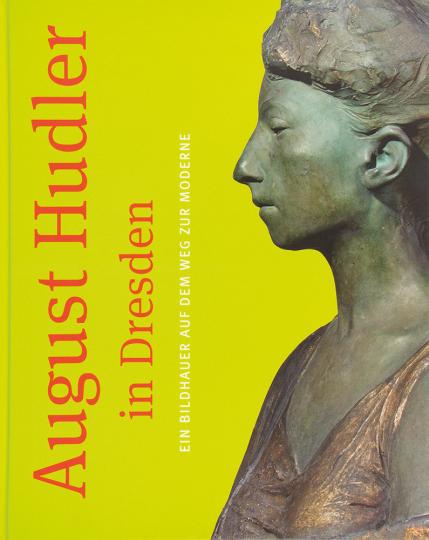 August Hudler in Dresden. Ein Bildhauer auf dem Weg zur Moderne.