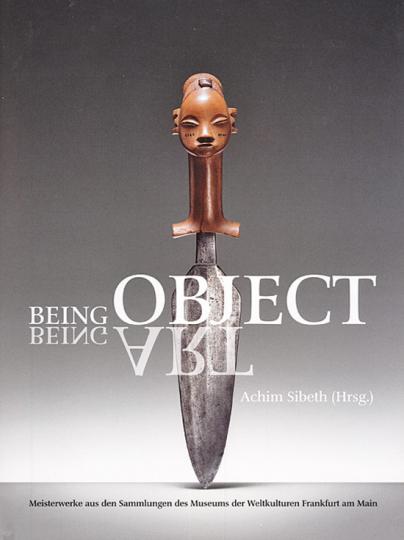 Being object. Being art. Meisterwerke aus den Sammlungen des Museums der Weltkulturen Frankfurt am Main.