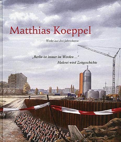 Berlin ist immer im Werden - Malerei wird Zeitgeschichte. Matthias Koeppel - Werke aus drei Jahrzehnten