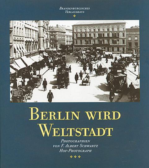 Berlin wird Weltstadt. Photographien von F. Albert Schwartz, Hof-Photograph.