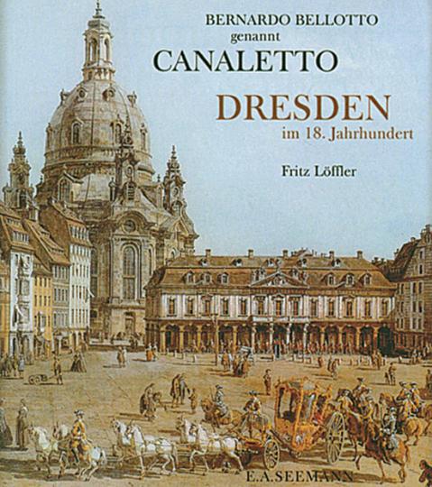 Bernardo Bellotto genannt Canaletto. Dresden im 18. Jahrhundert.