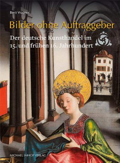 Bilder ohne Auftraggeber. Der deutsche Kunsthandel im 15. und frühen 16. Jahrhundert.