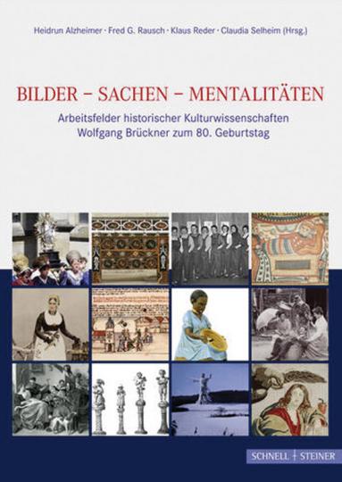 Bilder - Sachen - Mentalitäten. Arbeitsfelder historischer Kulturwissenschaften. Wolfgang Brückner zum 80. Geburtstag.
