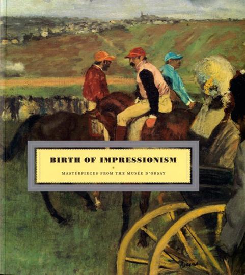 Birth of Impressionism. Die Geburt des Impressionismus. Meisterwerke aus dem Musée d'Orsay.