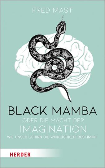 Black Mamba oder die Macht der Imagination. Wie unser Gehirn die Wirklichkeit bestimmt.