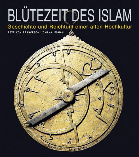 Blütezeit des Islam. Geschichte und Reichtum einer alten Hochkultur.