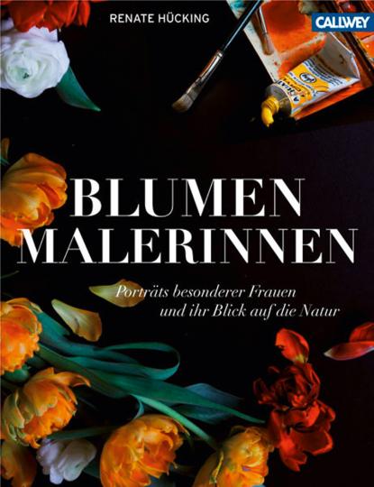 Blumenmalerinnen. Porträts besonderer Frauen und ihr Blick auf die Natur.