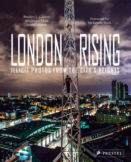 Bradley L. Garrett. London Rising. Illicit Photos from the City's Heights.
