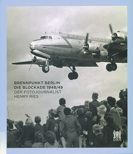 Brennpunkt Berlin. Die Blockade 1948/49. Der Fotojournalist Henry Ries.