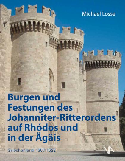 Burgen und Festungen des Johanniter-Ritterordens auf Rhodos und in der Ägäis (Griechenland 1307-1522).
