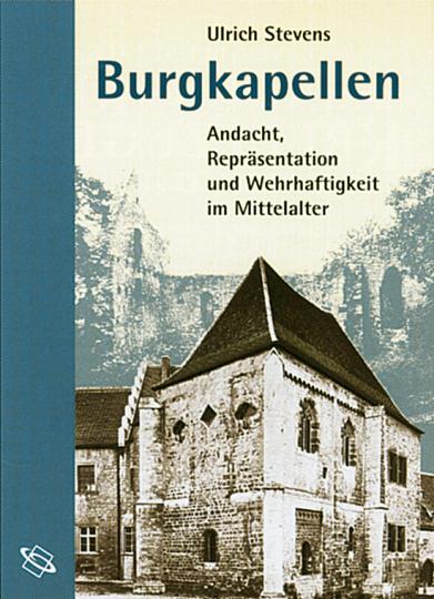 Burgkapellen - Andacht, Repräsentation und Wehrhaftigkeit im Mittelalter.