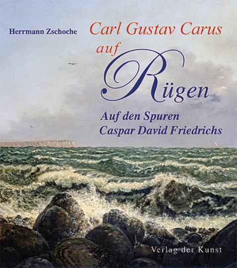 Carl Gustav Carus auf Rügen. Auf den Spuren Caspar David Friedrichs.