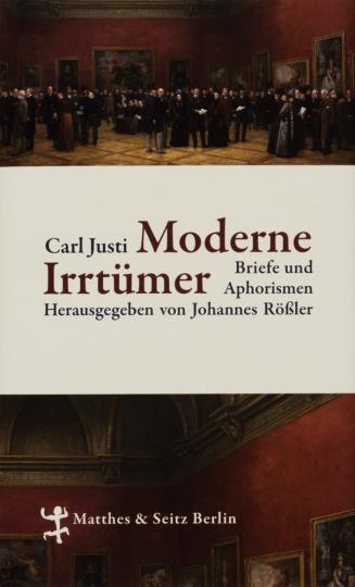 Carl Justi. Moderne Irrtümer. Briefe und Aphorismen.