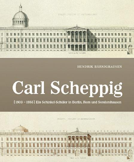Carl Scheppig (1803 - 1885). Ein Schinkel-Schüler in Berlin, Rom und Sondershausen.